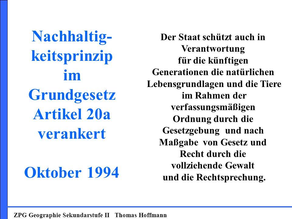 Nachhaltig- keitsprinzip im Grundgesetz Artikel 20a verankert Oktober 1994 ZPG Geographie Sekundarstufe II Thomas Hoffmann Der Staat schützt auch in V