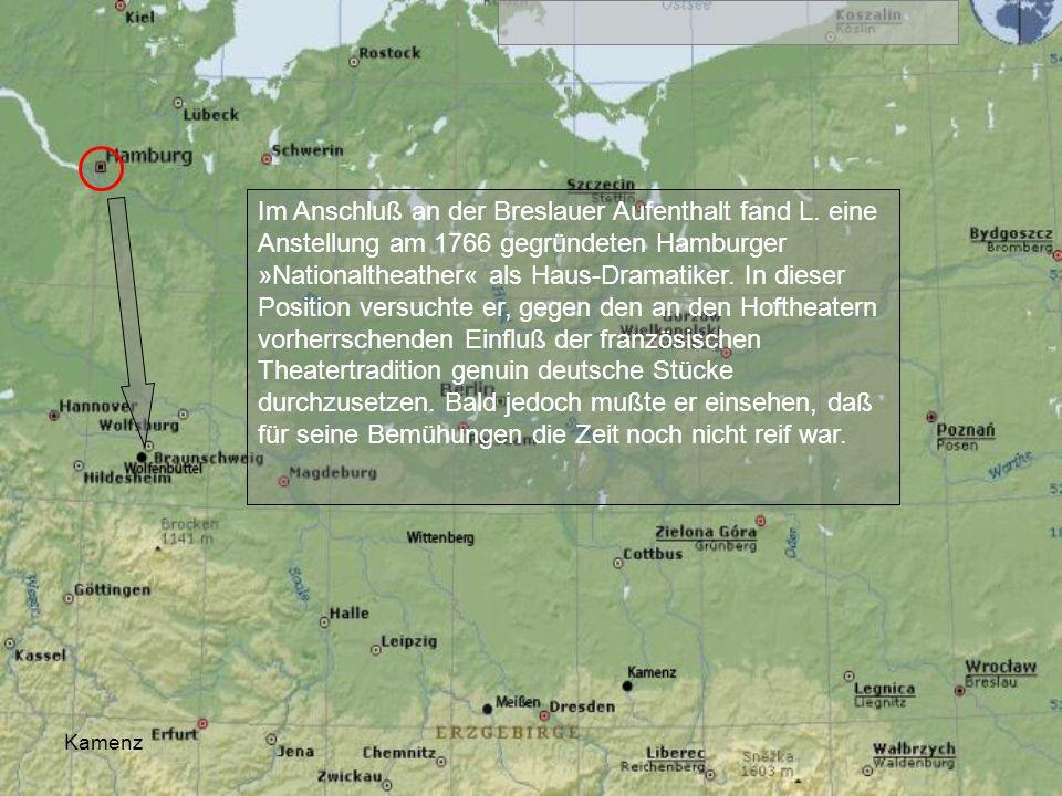 Kamenz Im Anschluß an der Breslauer Aufenthalt fand L. eine Anstellung am 1766 gegründeten Hamburger »Nationaltheather« als Haus-Dramatiker. In dieser