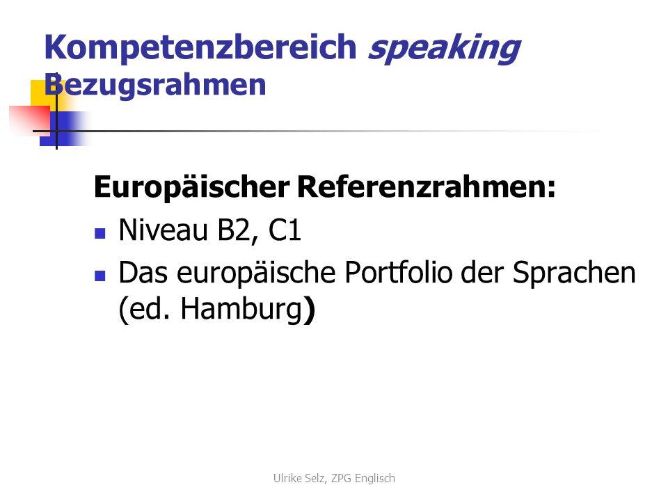 Kompetenzbereich speaking Bezugsrahmen Europäischer Referenzrahmen: Niveau B2, C1 Das europäische Portfolio der Sprachen (ed. Hamburg) Ulrike Selz, ZP