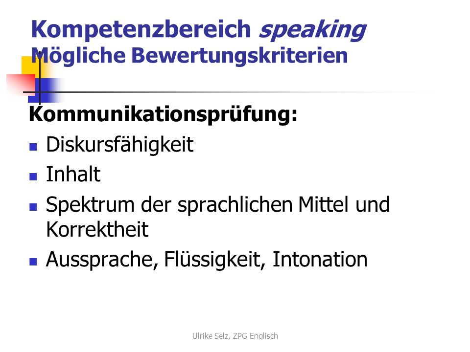 Kompetenzbereich speaking Mögliche Bewertungskriterien Kommunikationsprüfung: Diskursfähigkeit Inhalt Spektrum der sprachlichen Mittel und Korrektheit