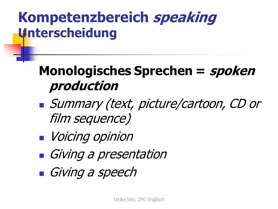 Kompetenzbereich speaking Unterscheidung Monologisches Sprechen = spoken production Summary (text, picture/cartoon, CD or film sequence) Voicing opinion Giving a presentation Giving a speech Ulrike Selz, ZPG Englisch