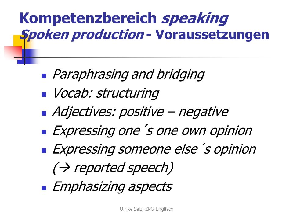 Kompetenzbereich speaking Spoken production - Voraussetzungen Paraphrasing and bridging Vocab: structuring Adjectives: positive – negative Expressing one´s one own opinion Expressing someone else´s opinion ( reported speech) Emphasizing aspects Ulrike Selz, ZPG Englisch