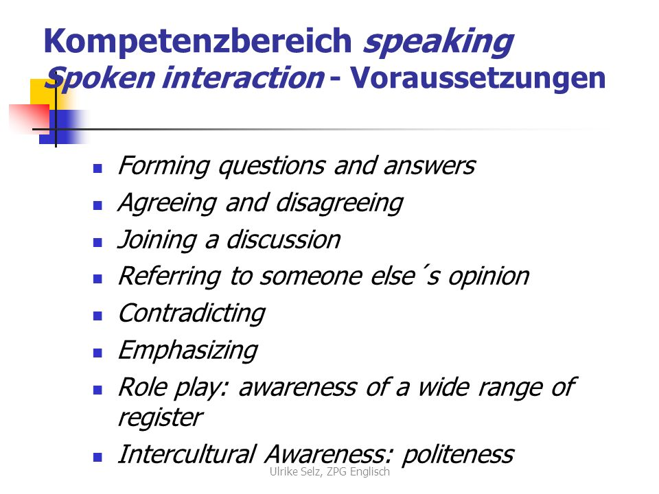Kompetenzbereich speaking Spoken interaction - Voraussetzungen Forming questions and answers Agreeing and disagreeing Joining a discussion Referring to someone else´s opinion Contradicting Emphasizing Role play: awareness of a wide range of register Intercultural Awareness: politeness Ulrike Selz, ZPG Englisch