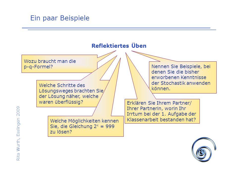 Ein paar Beispiele Rita Wurth, Esslingen 2009 Reflektiertes Üben Wozu braucht man die p-q-Formel? Welche Schritte des Lösungsweges brachten Sie der Lö