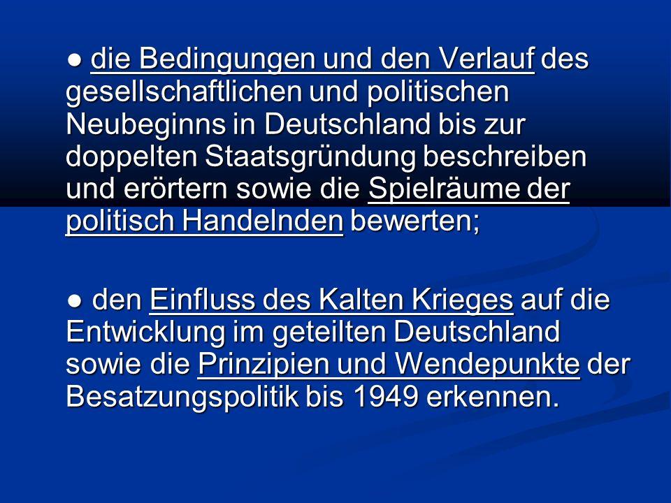 die Bedingungen und den Verlauf des gesellschaftlichen und politischen Neubeginns in Deutschland bis zur doppelten Staatsgründung beschreiben und erörtern sowie die Spielräume der politisch Handelnden bewerten; die Bedingungen und den Verlauf des gesellschaftlichen und politischen Neubeginns in Deutschland bis zur doppelten Staatsgründung beschreiben und erörtern sowie die Spielräume der politisch Handelnden bewerten; den Einfluss des Kalten Krieges auf die Entwicklung im geteilten Deutschland sowie die Prinzipien und Wendepunkte der Besatzungspolitik bis 1949 erkennen.