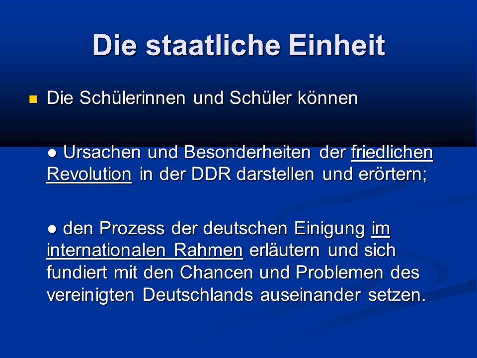 Die staatliche Einheit Die Schülerinnen und Schüler können Die Schülerinnen und Schüler können Ursachen und Besonderheiten der friedlichen Revolution in der DDR darstellen und erörtern; Ursachen und Besonderheiten der friedlichen Revolution in der DDR darstellen und erörtern; den Prozess der deutschen Einigung im internationalen Rahmen erläutern und sich fundiert mit den Chancen und Problemen des vereinigten Deutschlands auseinander setzen.