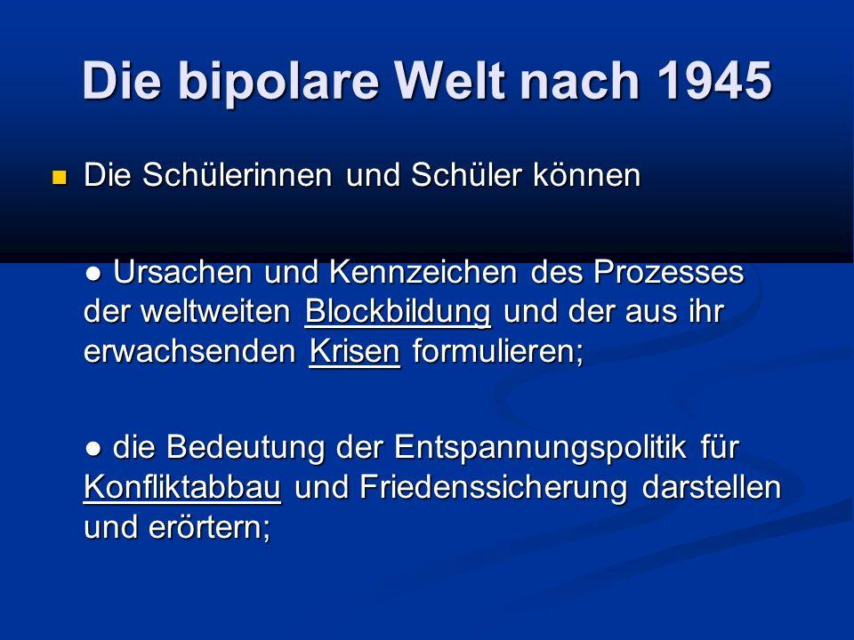Die bipolare Welt nach 1945 Die Schülerinnen und Schüler können Die Schülerinnen und Schüler können Ursachen und Kennzeichen des Prozesses der weltwei