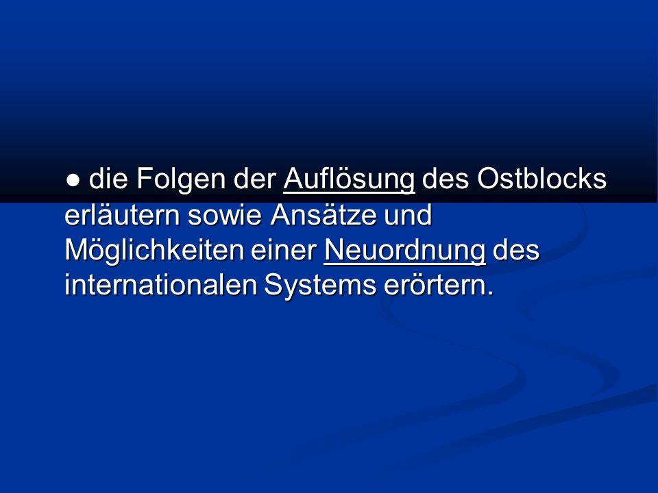 die Folgen der Auflösung des Ostblocks erläutern sowie Ansätze und Möglichkeiten einer Neuordnung des internationalen Systems erörtern.