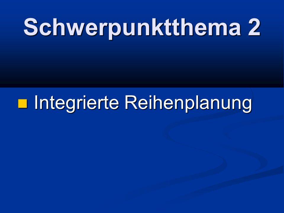 Schwerpunktthema 2 Integrierte Reihenplanung Integrierte Reihenplanung