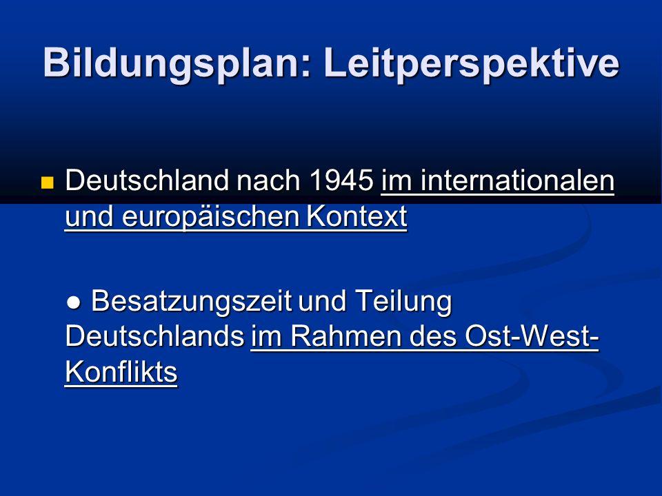 Bildungsplan: Leitperspektive Deutschland nach 1945 im internationalen und europäischen Kontext Deutschland nach 1945 im internationalen und europäischen Kontext Besatzungszeit und Teilung Deutschlands im Rahmen des Ost-West- Konflikts Besatzungszeit und Teilung Deutschlands im Rahmen des Ost-West- Konflikts