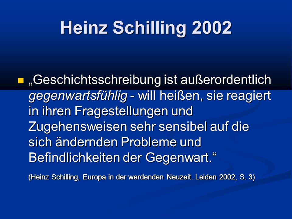Heinz Schilling 2002 Geschichtsschreibung ist außerordentlich gegenwartsfühlig - will heißen, sie reagiert in ihren Fragestellungen und Zugehensweisen sehr sensibel auf die sich ändernden Probleme und Befindlichkeiten der Gegenwart.