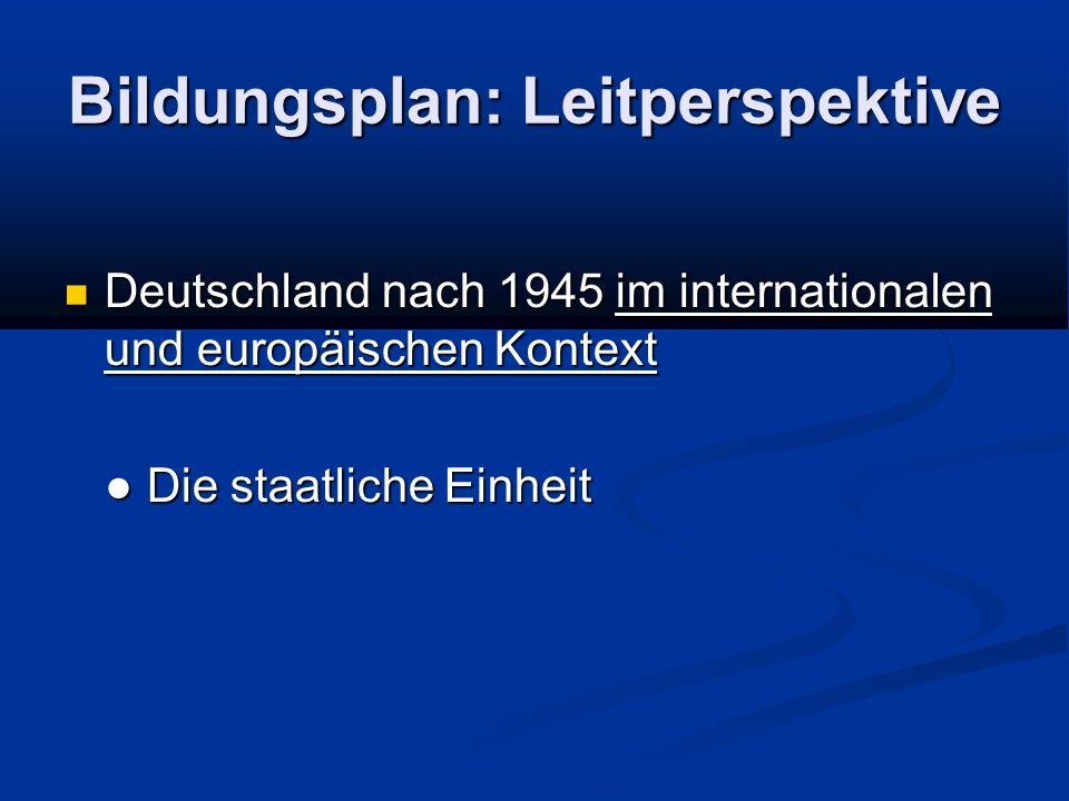 Bildungsplan: Leitperspektive Deutschland nach 1945 im internationalen und europäischen Kontext Deutschland nach 1945 im internationalen und europäischen Kontext Die staatliche Einheit Die staatliche Einheit
