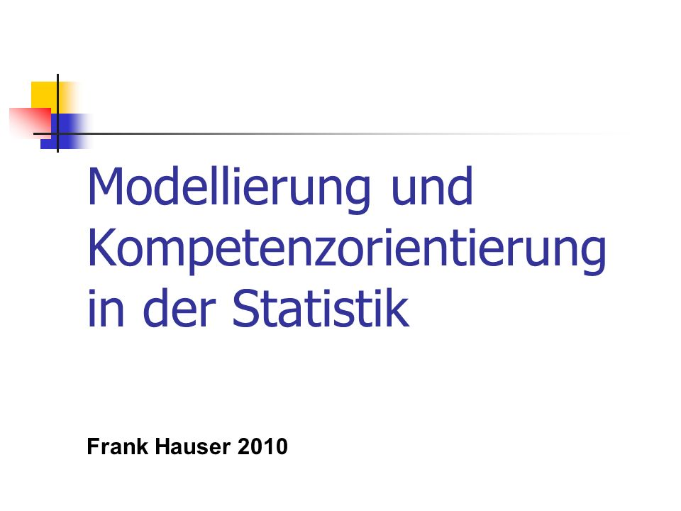 Modellierung und Kompetenzorientierung in der Statistik Frank Hauser 2010