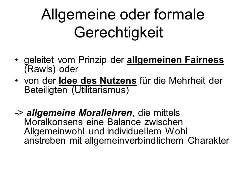 Allgemeine oder formale Gerechtigkeit geleitet vom Prinzip der allgemeinen Fairness (Rawls) oder von der Idee des Nutzens für die Mehrheit der Beteili