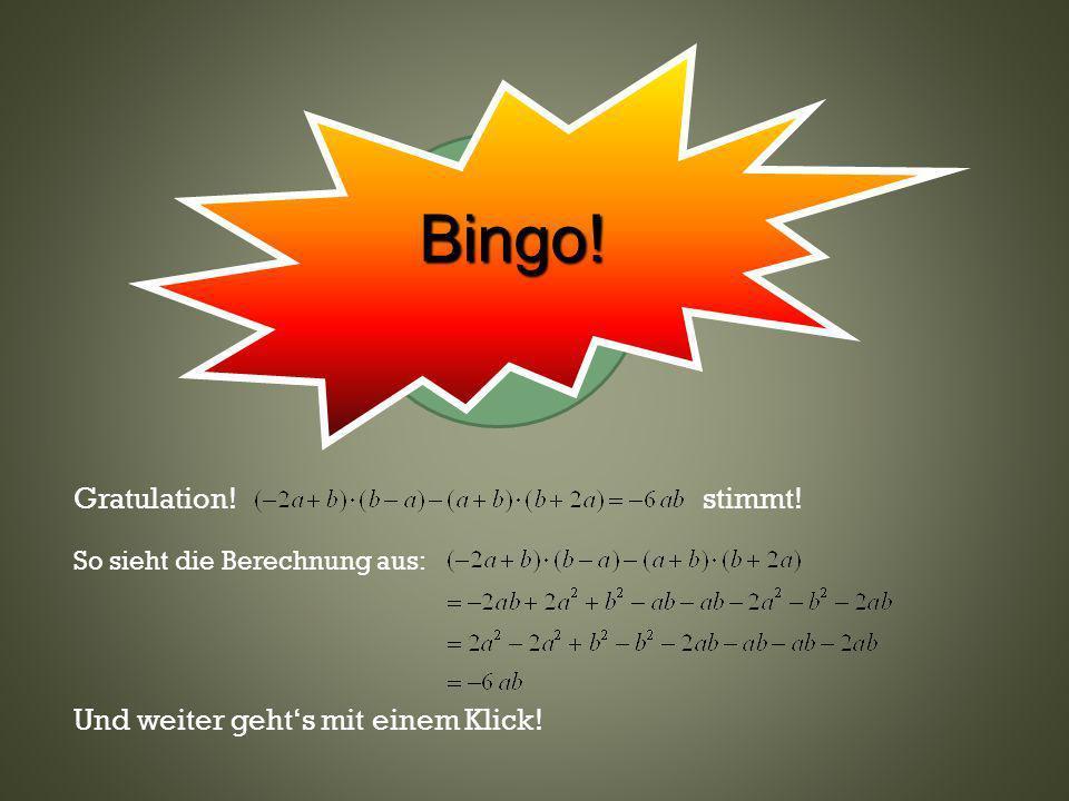 Klicke hier oder wo anders Gratulation! stimmt! So sieht die Berechnung aus: Und weiter gehts mit einem Klick! Bingo!