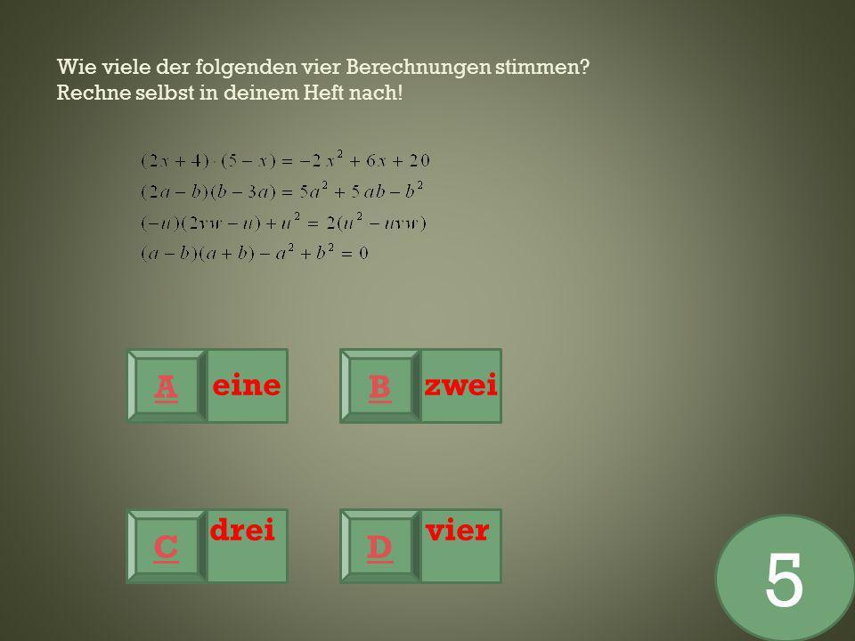 Wie viele der folgenden vier Berechnungen stimmen? Rechne selbst in deinem Heft nach! eine zwei drei vier A CD B 5