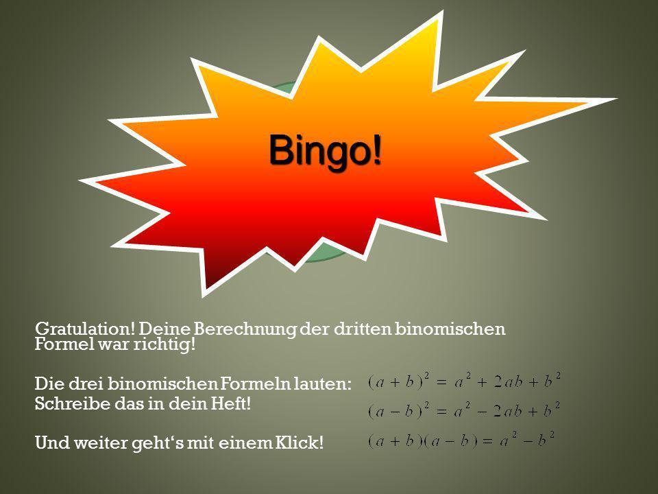 Klicke hier oder wo anders Gratulation! Deine Berechnung der dritten binomischen Formel war richtig! Die drei binomischen Formeln lauten: Schreibe das