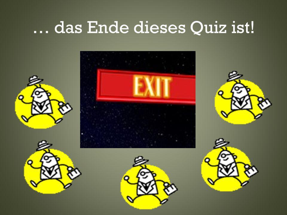 … das Ende dieses Quiz ist!