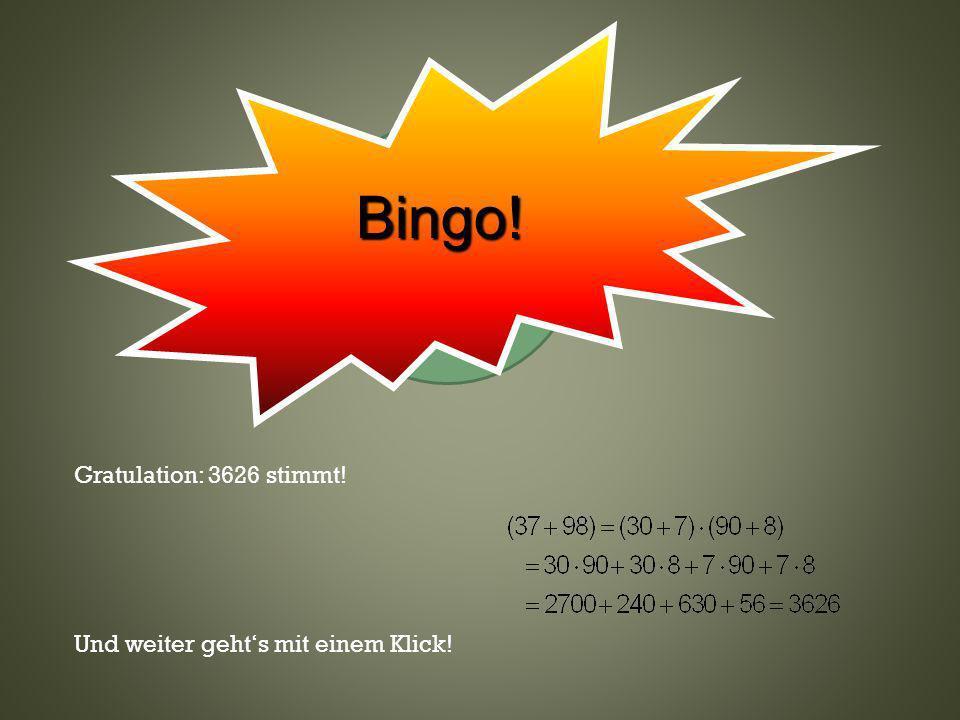 Klicke hier oder wo anders Gratulation: 3626 stimmt! Und weiter gehts mit einem Klick! Bingo!