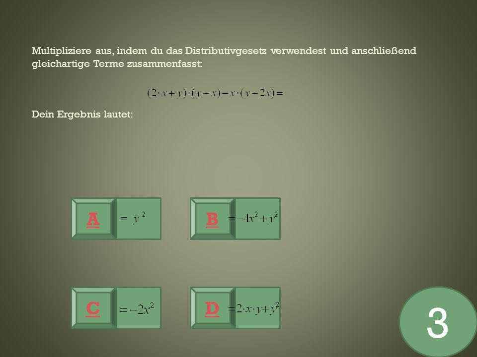 Multipliziere aus, indem du das Distributivgesetz verwendest und anschließend gleichartige Terme zusammenfasst: Dein Ergebnis lautet: A CD B 3