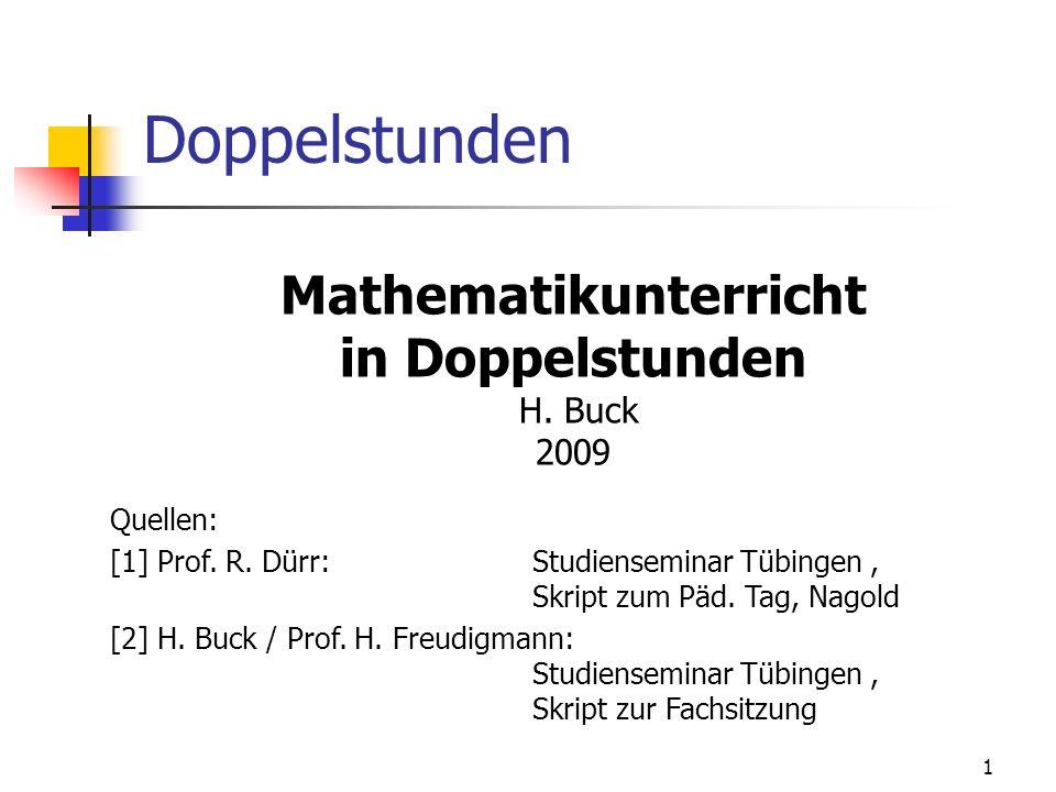 Doppelstunden Mathematikunterricht in Doppelstunden H. Buck 2009 Quellen: [1] Prof. R. Dürr:Studienseminar Tübingen, Skript zum Päd. Tag, Nagold [2] H