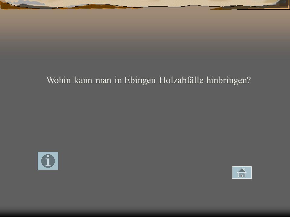 Wohin kann man in Ebingen Holzabfälle hinbringen?