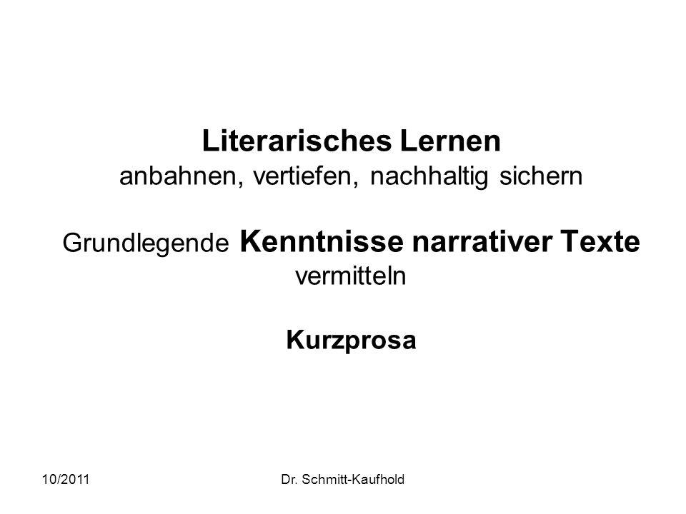 10/2011Dr. Schmitt-Kaufhold Literarisches Lernen anbahnen, vertiefen, nachhaltig sichern Grundlegende Kenntnisse narrativer Texte vermitteln Kurzprosa