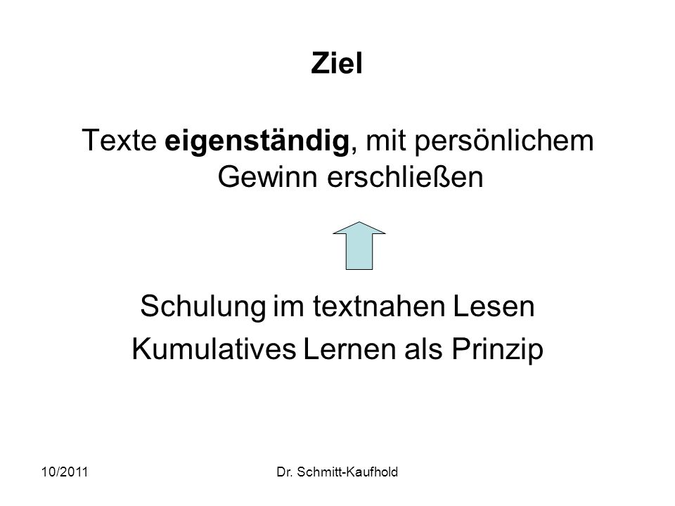 10/2011Dr. Schmitt-Kaufhold Ziel Texte eigenständig, mit persönlichem Gewinn erschließen Schulung im textnahen Lesen Kumulatives Lernen als Prinzip