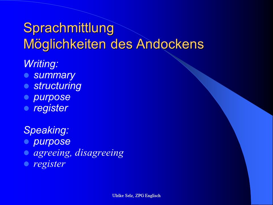 Sprachmittlung Möglichkeiten des Andockens Writing: summary structuring purpose register Speaking: purpose agreeing, disagreeing register Ulrike Selz,