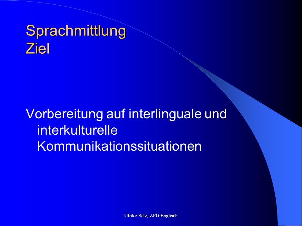 Sprachmittlung strategisches Vorgehen Informationen exzerpieren Schwierige Stellen markieren (Inhalt, Wörter, Strukturen) Unbekannte Wörter nachschlagen Inhalte reduzieren Eventuell Informationen umstellen Sprache vereinfachen (besonders in mündlichen Sprachmittlungssituationen) Zusatzinformationen geben (besonders in mündlichen Sprachmittlungssituationen) Rede-/Schreibeanlass klären Interkulturelle Spezifika berücksichtigen Register berücksichtigen (W.Kieweg Sprachmittlungsstrategien anwenden, In FU 93/2008, S.8/9) Ulrike Selz, ZPG Englisch