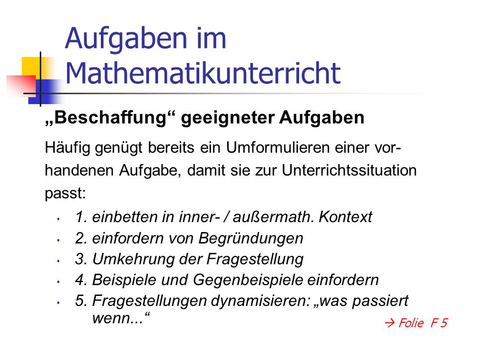 Aufgaben im Mathematikunterricht 1. einbetten in inner- / außermath. Kontext 2. einfordern von Begründungen 3. Umkehrung der Fragestellung 4. Beispiel