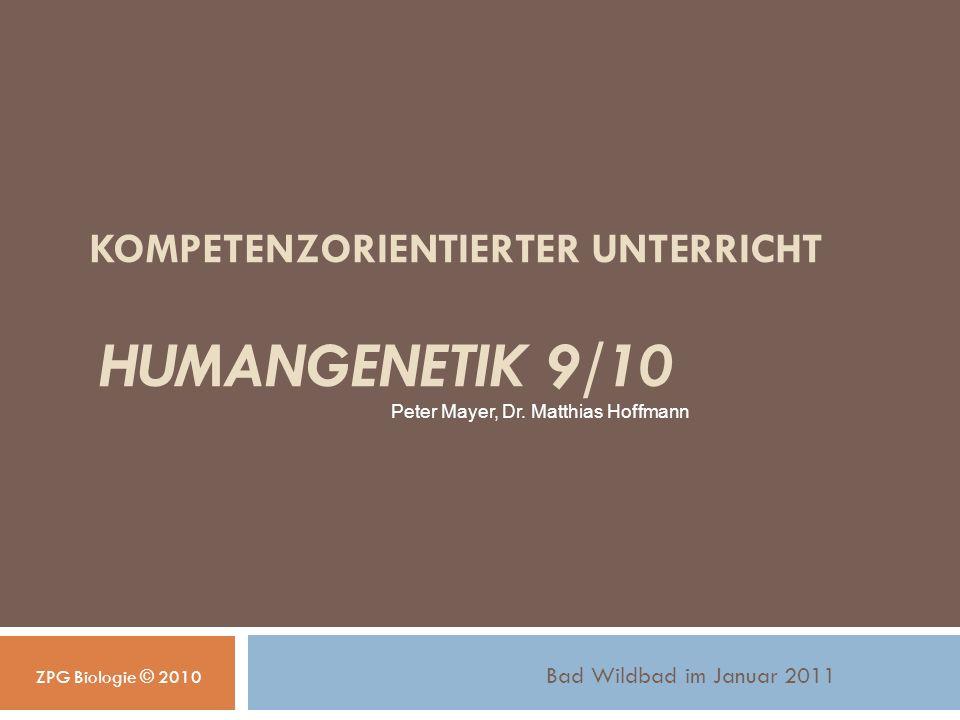 KOMPETENZORIENTIERTER UNTERRICHT HUMANGENETIK 9/10 Bad Wildbad im Januar 2011 Peter Mayer, Dr.