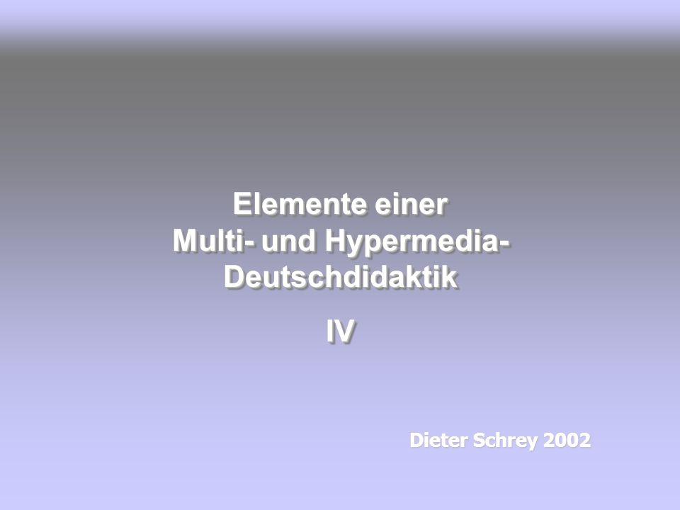 Elemente einer Multi- und Hypermedia- Deutschdidaktik IV IV Dieter Schrey 2002