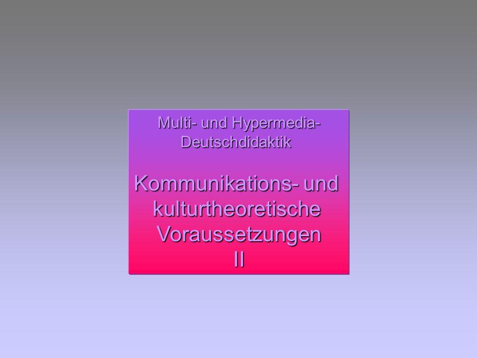 Multi- und Hypermedia- Deutschdidaktik Kommunikations- und kulturtheoretischeVoraussetzungenII