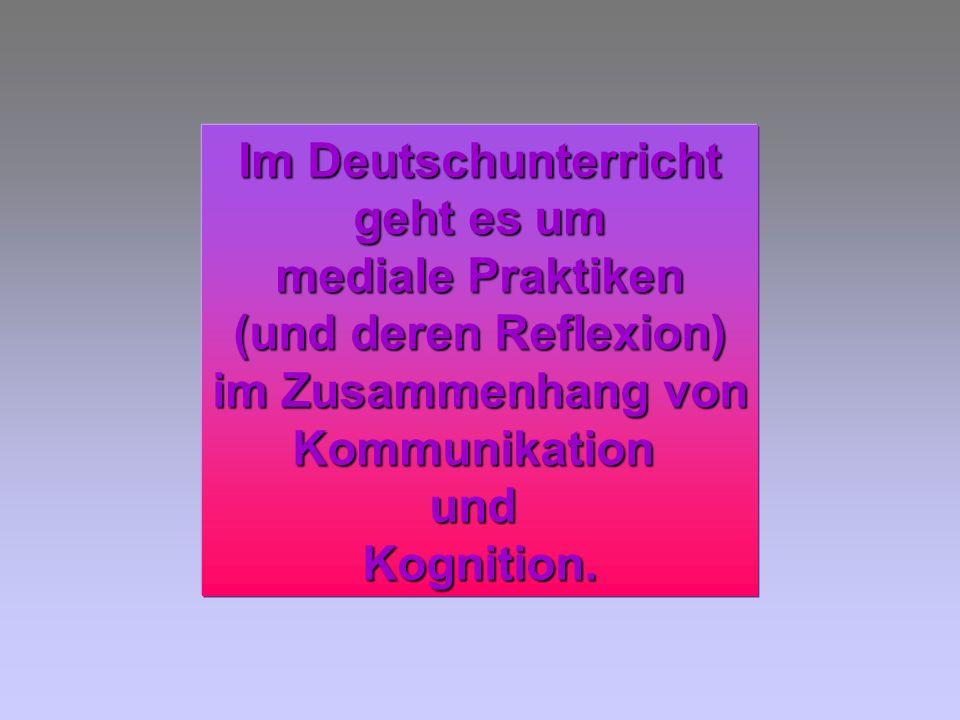 Im Deutschunterricht geht es um mediale Praktiken (und deren Reflexion) im Zusammenhang von KommunikationundKognition.