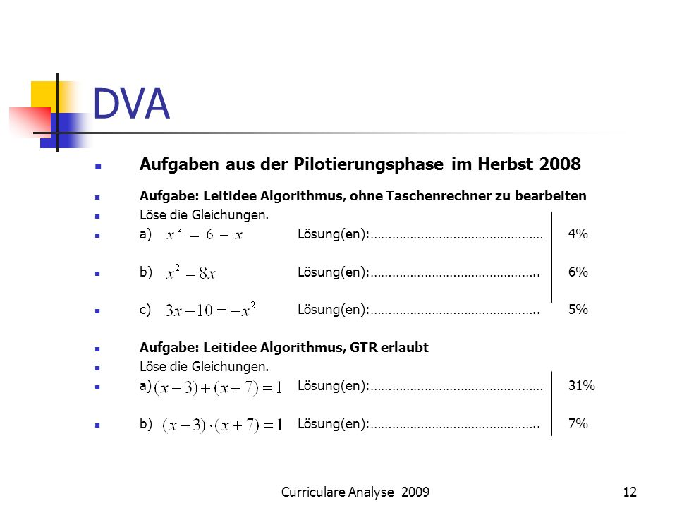 Curriculare Analyse 200912 DVA Aufgaben aus der Pilotierungsphase im Herbst 2008 Aufgabe: Leitidee Algorithmus, ohne Taschenrechner zu bearbeiten Löse die Gleichungen.