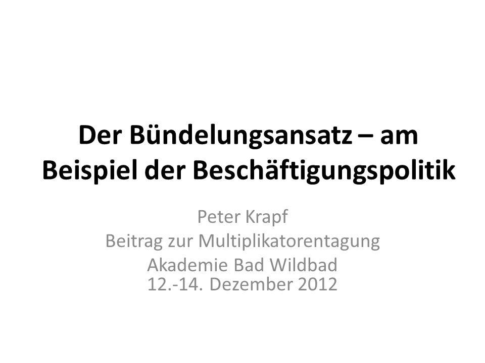 Der Bündelungsansatz – am Beispiel der Beschäftigungspolitik Peter Krapf Beitrag zur Multiplikatorentagung Akademie Bad Wildbad 12.-14. Dezember 2012