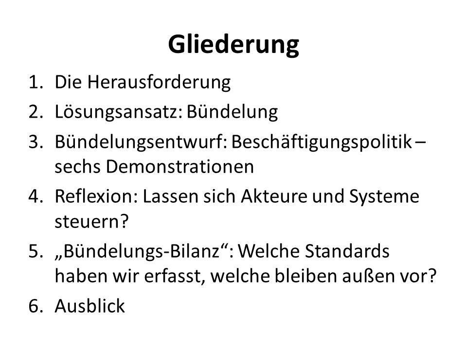 Gliederung 1.Die Herausforderung 2.Lösungsansatz: Bündelung 3.Bündelungsentwurf: Beschäftigungspolitik – sechs Demonstrationen 4.Reflexion: Lassen sic