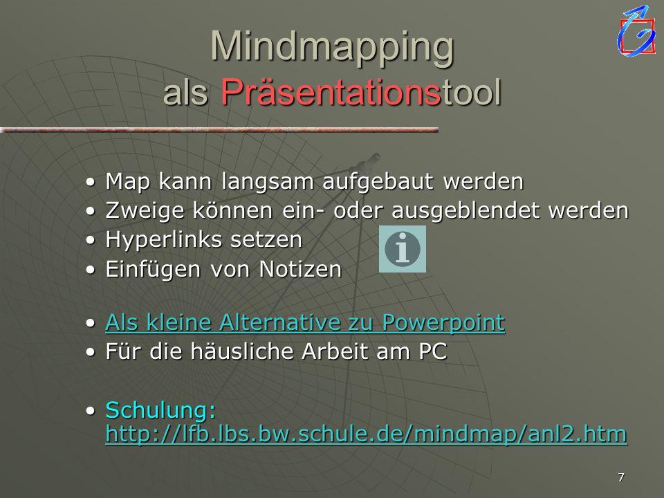 7 Mindmapping als Präsentationstool Map kann langsam aufgebaut werdenMap kann langsam aufgebaut werden Zweige können ein- oder ausgeblendet werdenZweige können ein- oder ausgeblendet werden Hyperlinks setzenHyperlinks setzen Einfügen von NotizenEinfügen von Notizen Als kleine Alternative zu PowerpointAls kleine Alternative zu PowerpointAls kleine Alternative zu PowerpointAls kleine Alternative zu Powerpoint Für die häusliche Arbeit am PCFür die häusliche Arbeit am PC Schulung: http://lfb.lbs.bw.schule.de/mindmap/anl2.htmSchulung: http://lfb.lbs.bw.schule.de/mindmap/anl2.htm http://lfb.lbs.bw.schule.de/mindmap/anl2.htm