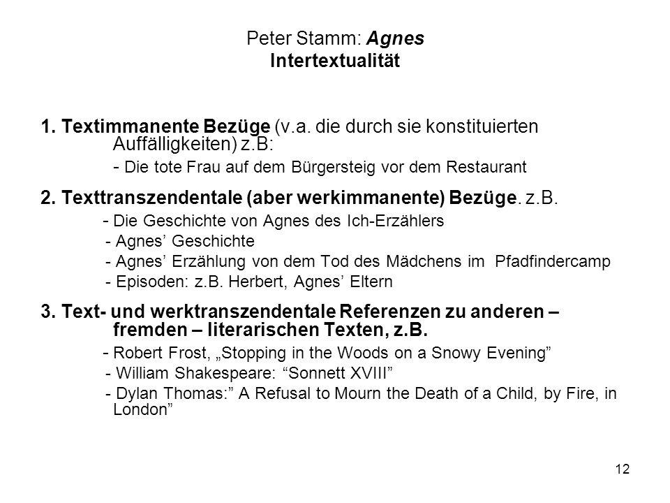 12 Peter Stamm: Agnes Intertextualität 1. Textimmanente Bezüge (v.a. die durch sie konstituierten Auffälligkeiten) z.B: - Die tote Frau auf dem Bürger