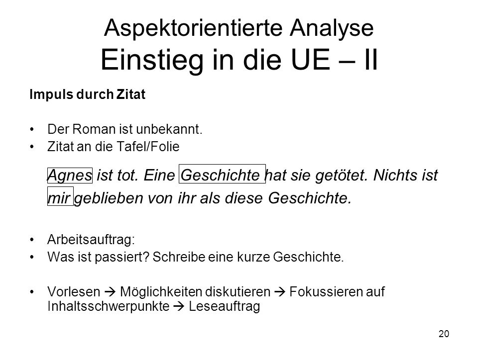 20 Aspektorientierte Analyse Einstieg in die UE – II Impuls durch Zitat Der Roman ist unbekannt. Zitat an die Tafel/Folie Agnes ist tot. Eine Geschich
