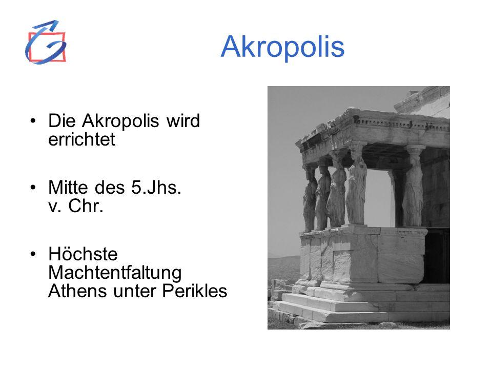 Akropolis Die Akropolis wird errichtet Mitte des 5.Jhs. v. Chr. Höchste Machtentfaltung Athens unter Perikles