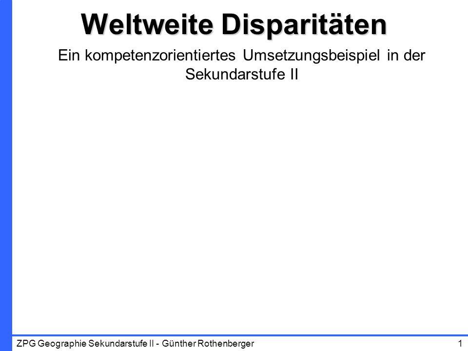 ZPG Geographie Sekundarstufe II - Günther Rothenberger1 Weltweite Disparitäten Ein kompetenzorientiertes Umsetzungsbeispiel in der Sekundarstufe II