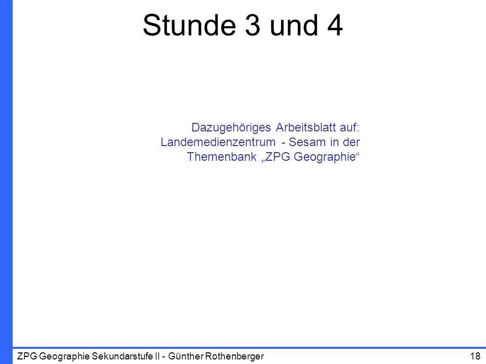 ZPG Geographie Sekundarstufe II - Günther Rothenberger18 Stunde 3 und 4 Dazugehöriges Arbeitsblatt auf: Landemedienzentrum - Sesam in der Themenbank Z