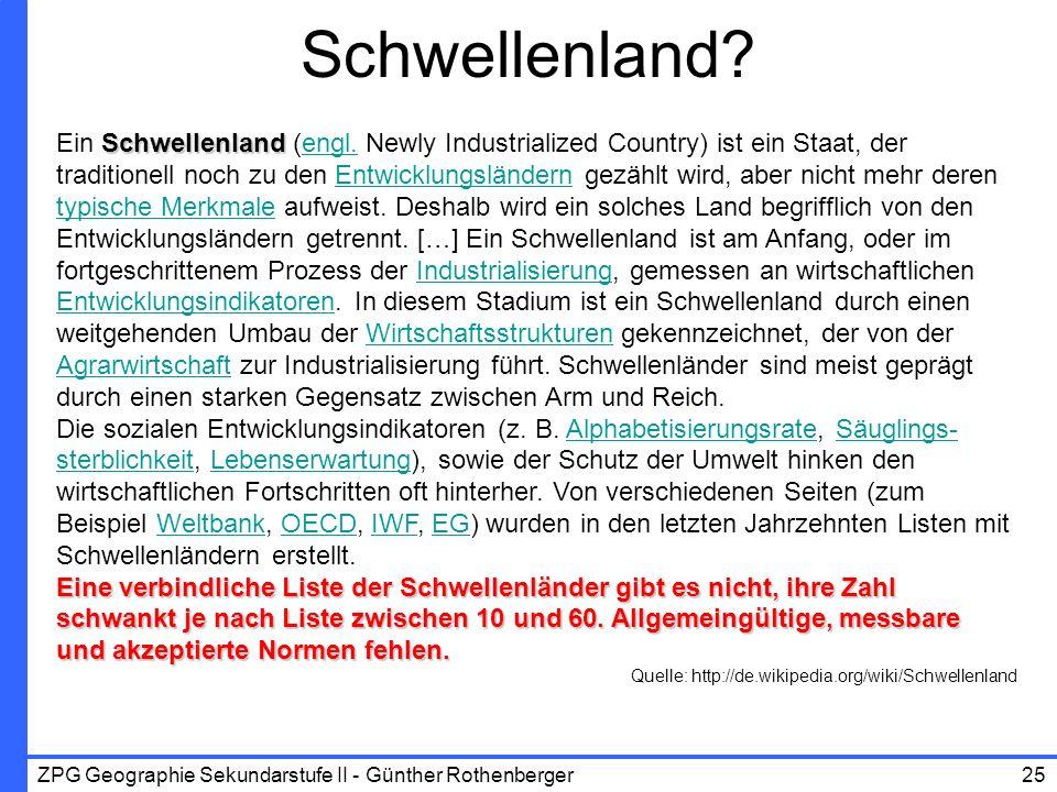 ZPG Geographie Sekundarstufe II - Günther Rothenberger25 Schwellenland? Schwellenland Ein Schwellenland (engl. Newly Industrialized Country) ist ein S