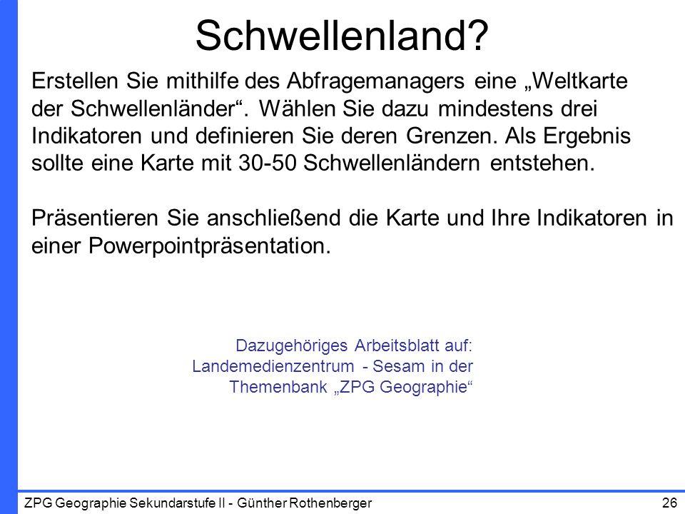 ZPG Geographie Sekundarstufe II - Günther Rothenberger26 Schwellenland? Erstellen Sie mithilfe des Abfragemanagers eine Weltkarte der Schwellenländer.