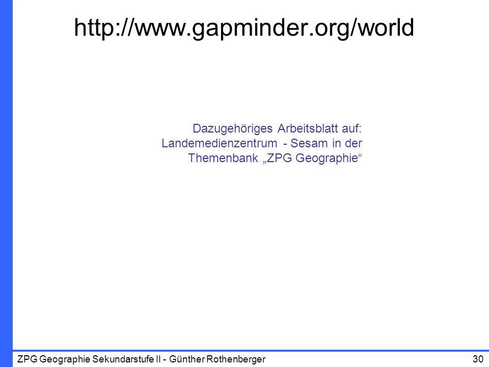 ZPG Geographie Sekundarstufe II - Günther Rothenberger30 http://www.gapminder.org/world Dazugehöriges Arbeitsblatt auf: Landemedienzentrum - Sesam in