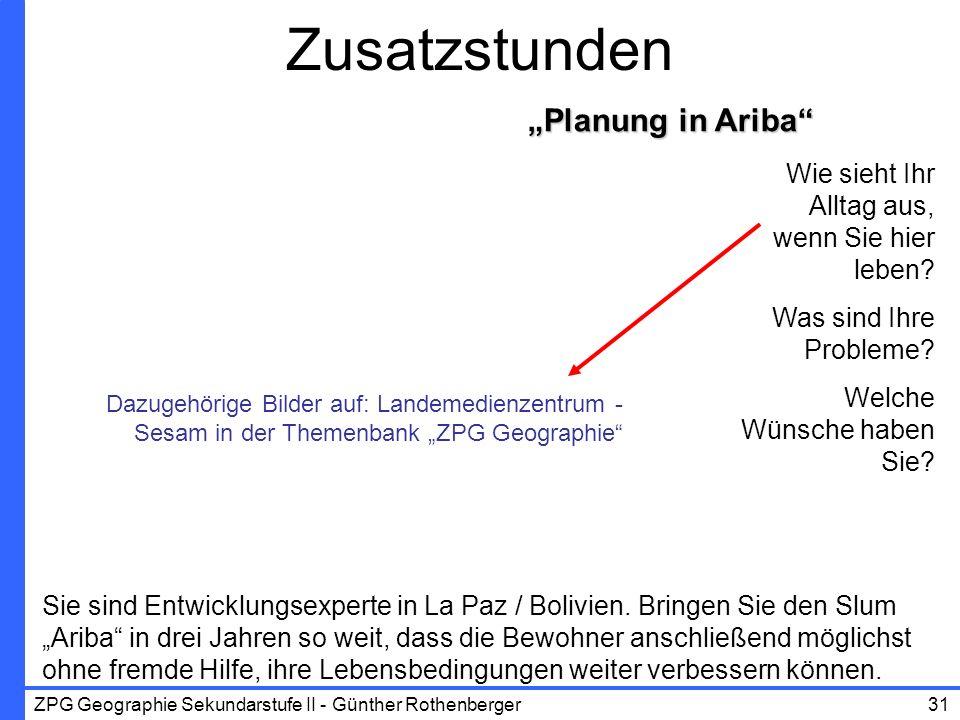 ZPG Geographie Sekundarstufe II - Günther Rothenberger31 Planung in Ariba Zusatzstunden Wie sieht Ihr Alltag aus, wenn Sie hier leben? Was sind Ihre P