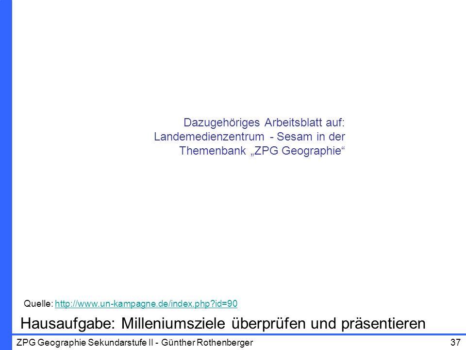 ZPG Geographie Sekundarstufe II - Günther Rothenberger37 Hausaufgabe: Milleniumsziele überprüfen und präsentieren Quelle: http://www.un-kampagne.de/in