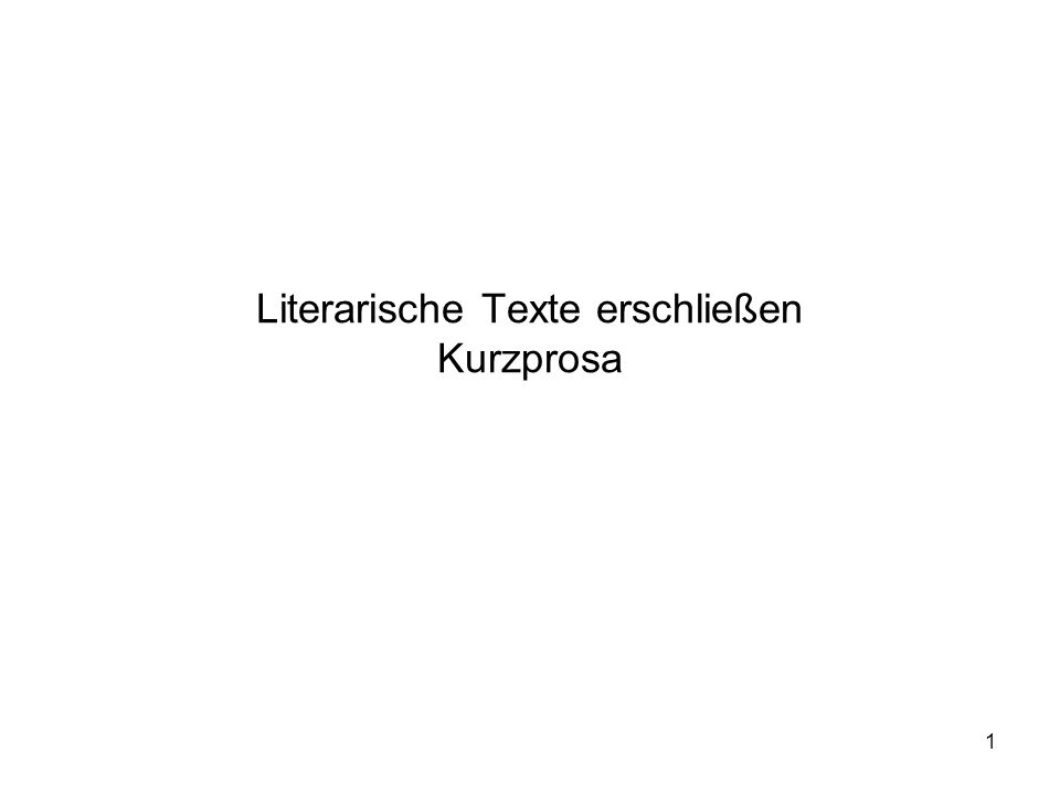 1 Literarische Texte erschließen Kurzprosa